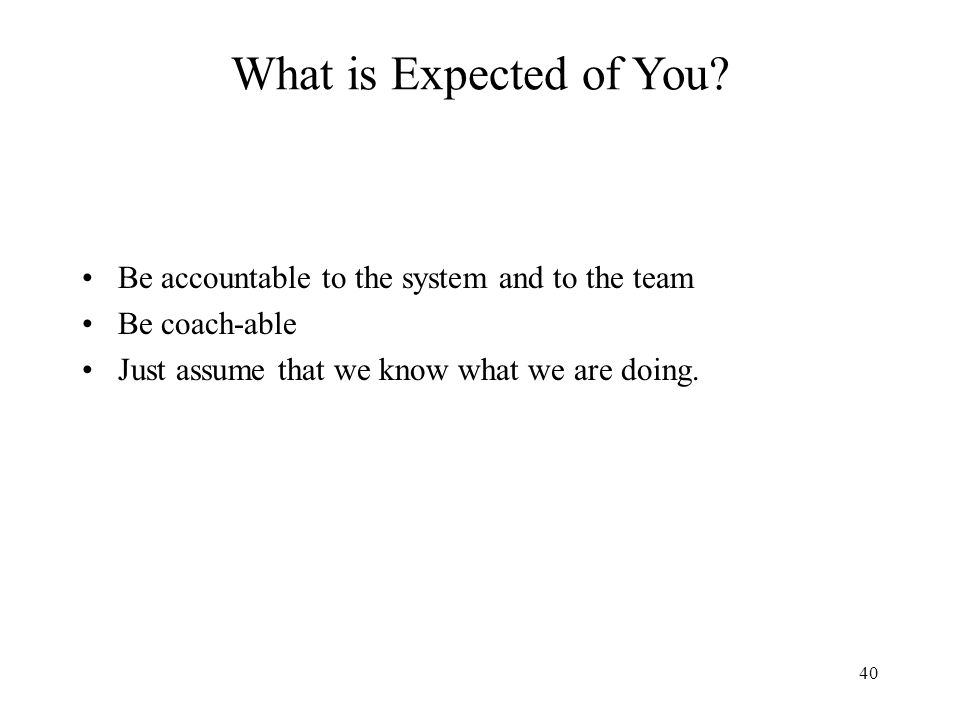 What is Expected of You Be accountable to the system and to the team