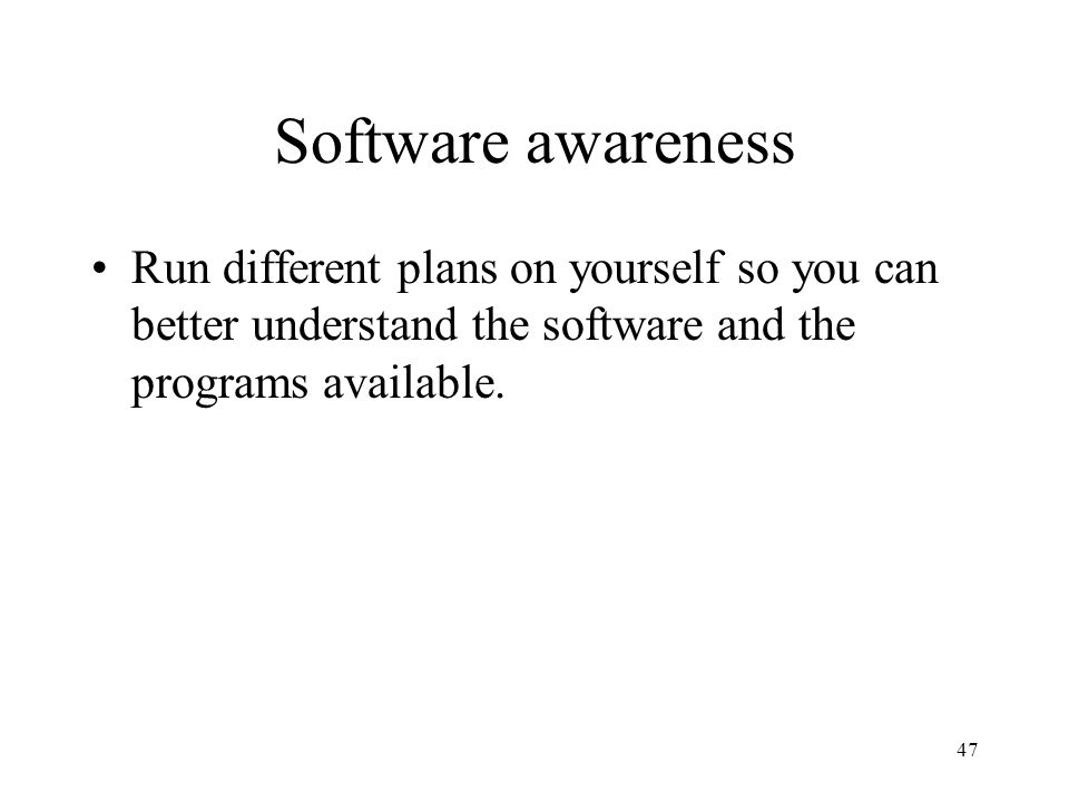 Software awareness Run different plans on yourself so you can better understand the software and the programs available.