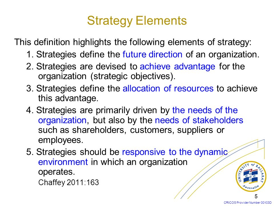 Strategy Elements This definition highlights the following elements of strategy: 1. Strategies define the future direction of an organization.