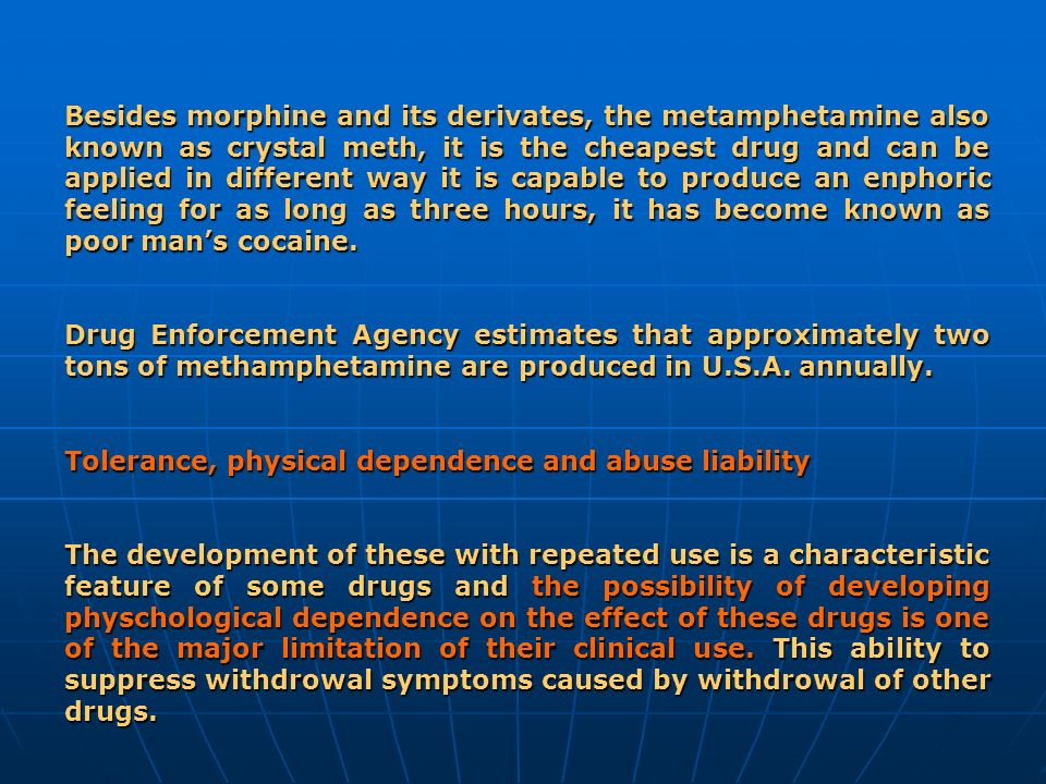 Besides morphine and its derivates, the metamphetamine also known as crystal meth, it is the cheapest drug and can be applied in different way it is capable to produce an enphoric feeling for as long as three hours, it has become known as poor man's cocaine.
