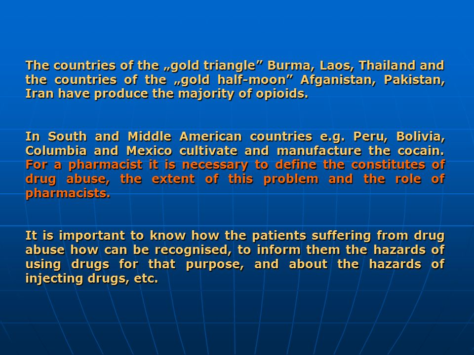 "The countries of the ""gold triangle Burma, Laos, Thailand and the countries of the ""gold half-moon Afganistan, Pakistan, Iran have produce the majority of opioids."
