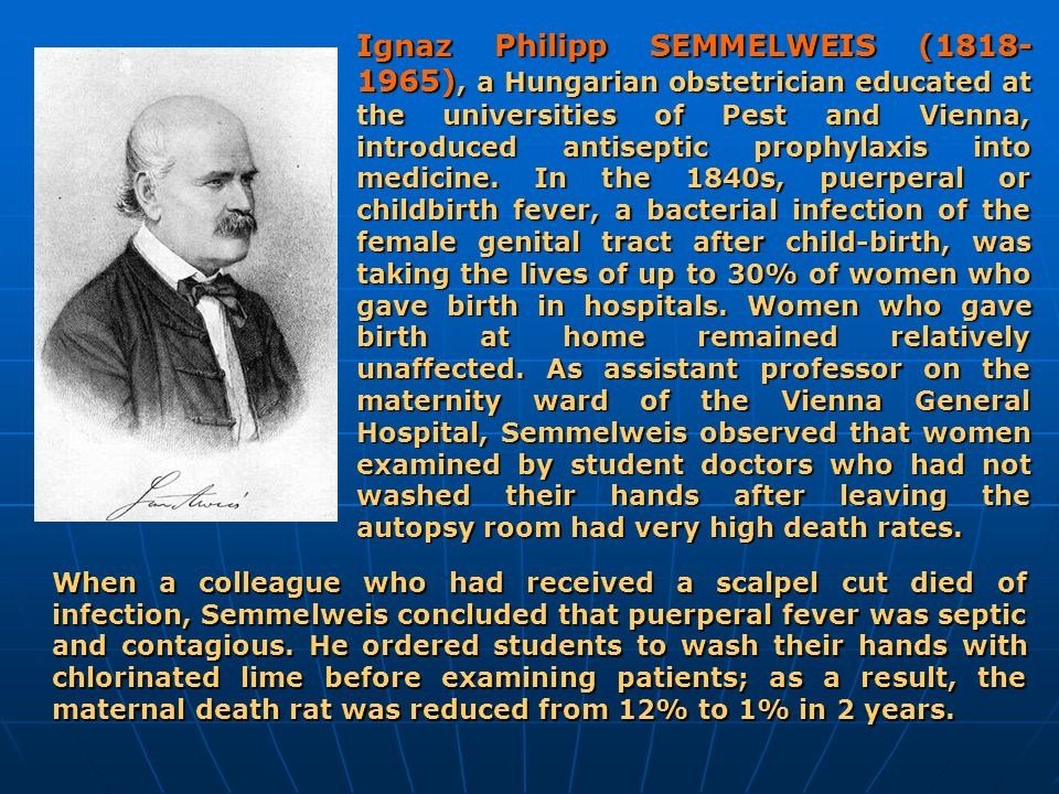 Ignaz Philipp SEMMELWEIS (1818-1965), a Hungarian obstetrician educated at the universities of Pest and Vienna, introduced antiseptic prophylaxis into medicine. In the 1840s, puerperal or childbirth fever, a bacterial infection of the female genital tract after child-birth, was taking the lives of up to 30% of women who gave birth in hospitals. Women who gave birth at home remained relatively unaffected. As assistant professor on the maternity ward of the Vienna General Hospital, Semmelweis observed that women examined by student doctors who had not washed their hands after leaving the autopsy room had very high death rates.