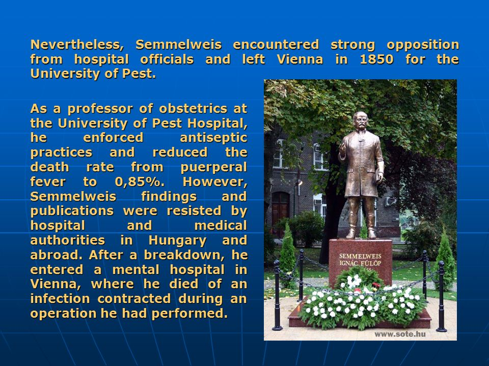 Nevertheless, Semmelweis encountered strong opposition from hospital officials and left Vienna in 1850 for the University of Pest.