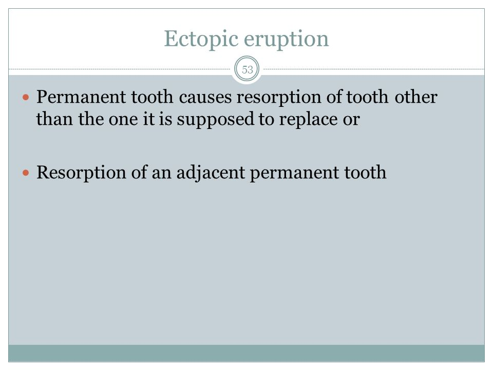Ectopic eruption Permanent tooth causes resorption of tooth other than the one it is supposed to replace or.