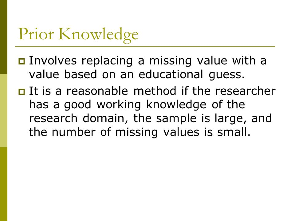Prior Knowledge Involves replacing a missing value with a value based on an educational guess.