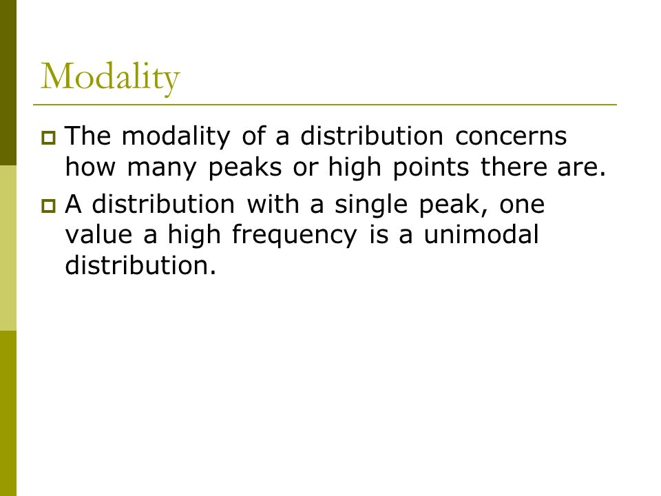 Modality The modality of a distribution concerns how many peaks or high points there are.