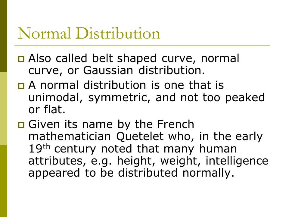 Normal Distribution Also called belt shaped curve, normal curve, or Gaussian distribution.