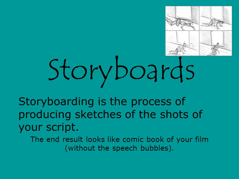 Storyboards Storyboarding is the process of producing sketches of the shots of your script.