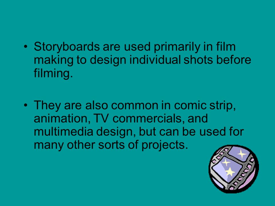 Storyboards are used primarily in film making to design individual shots before filming.
