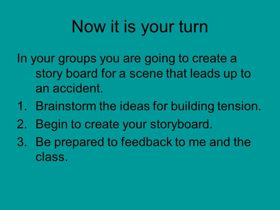 Now it is your turn In your groups you are going to create a story board for a scene that leads up to an accident.