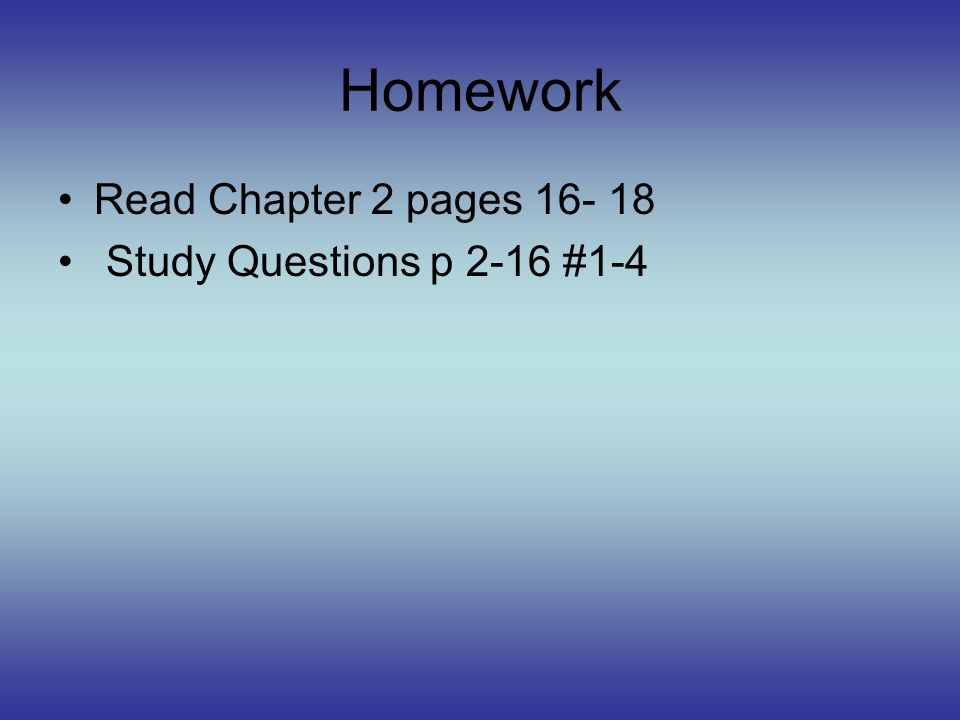 Homework Read Chapter 2 pages 16- 18 Study Questions p 2-16 #1-4
