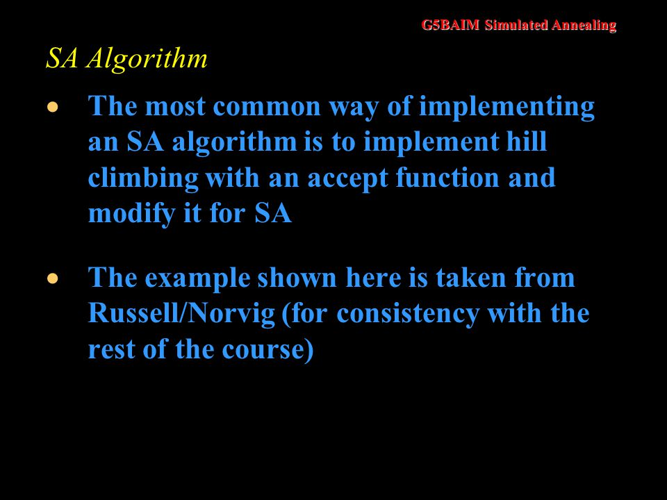 SA Algorithm The most common way of implementing an SA algorithm is to implement hill climbing with an accept function and modify it for SA.