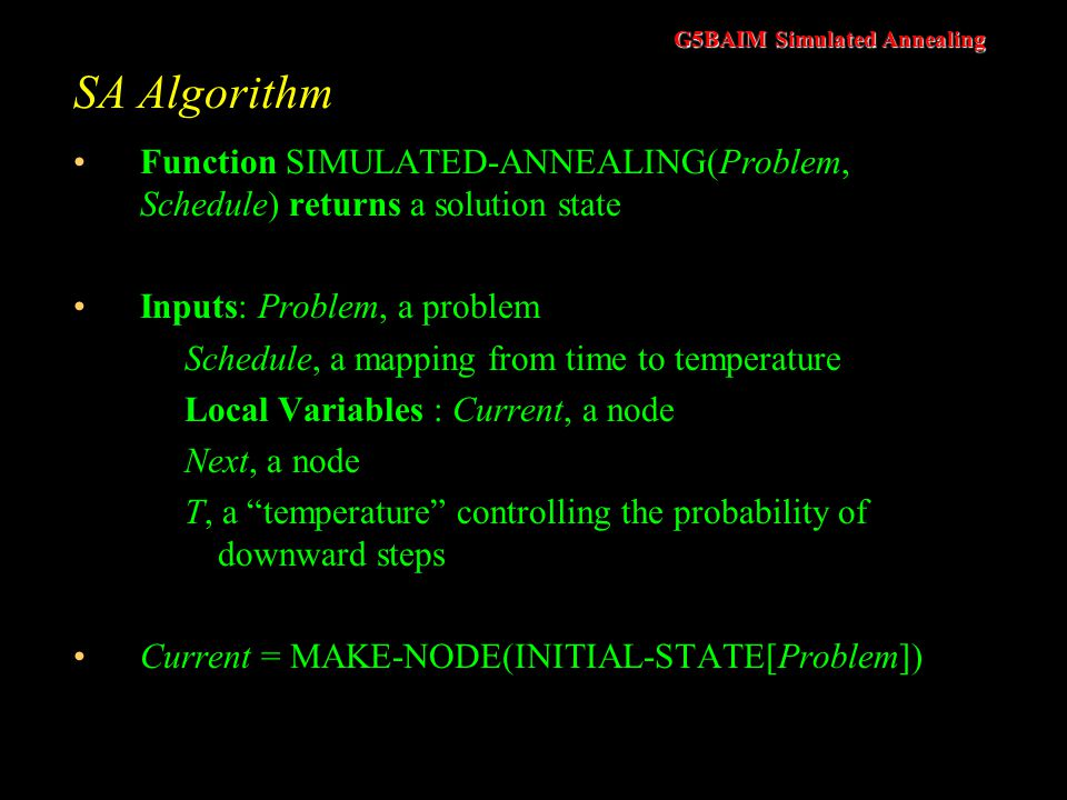 SA Algorithm Function SIMULATED-ANNEALING(Problem, Schedule) returns a solution state. Inputs: Problem, a problem.