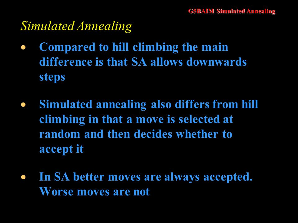 Simulated Annealing Compared to hill climbing the main difference is that SA allows downwards steps.