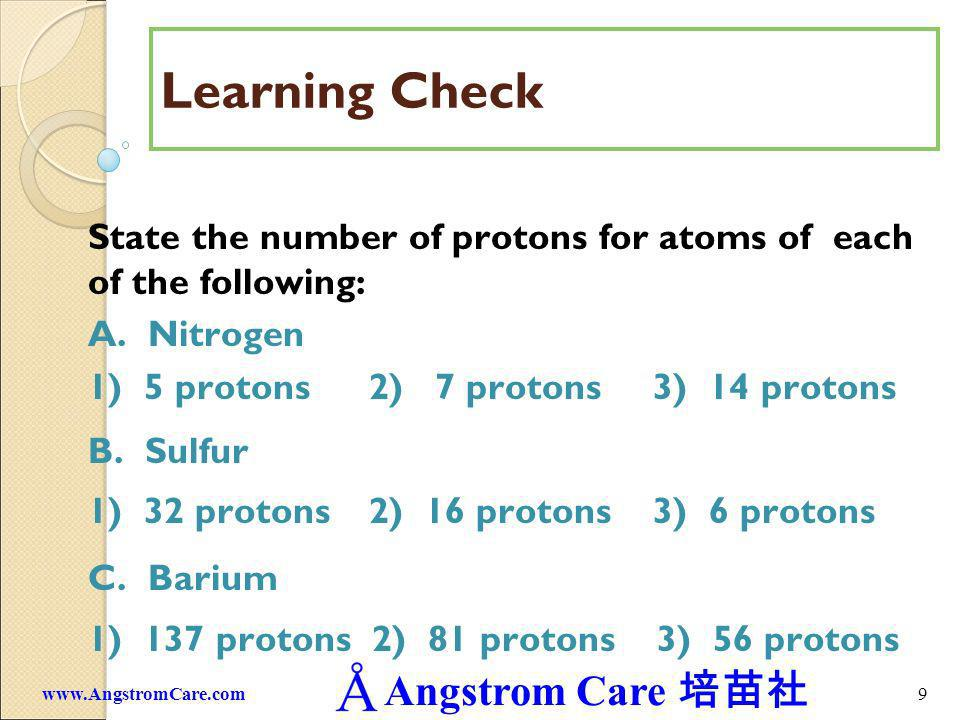 Learning Check State the number of protons for atoms of each of the following: A. Nitrogen. 1) 5 protons 2) 7 protons 3) 14 protons.