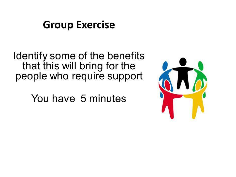 Group Exercise Identify some of the benefits that this will bring for the people who require support.