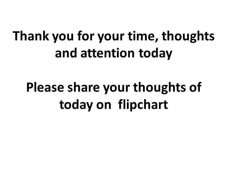 Thank you for your time, thoughts and attention today Please share your thoughts of today on flipchart