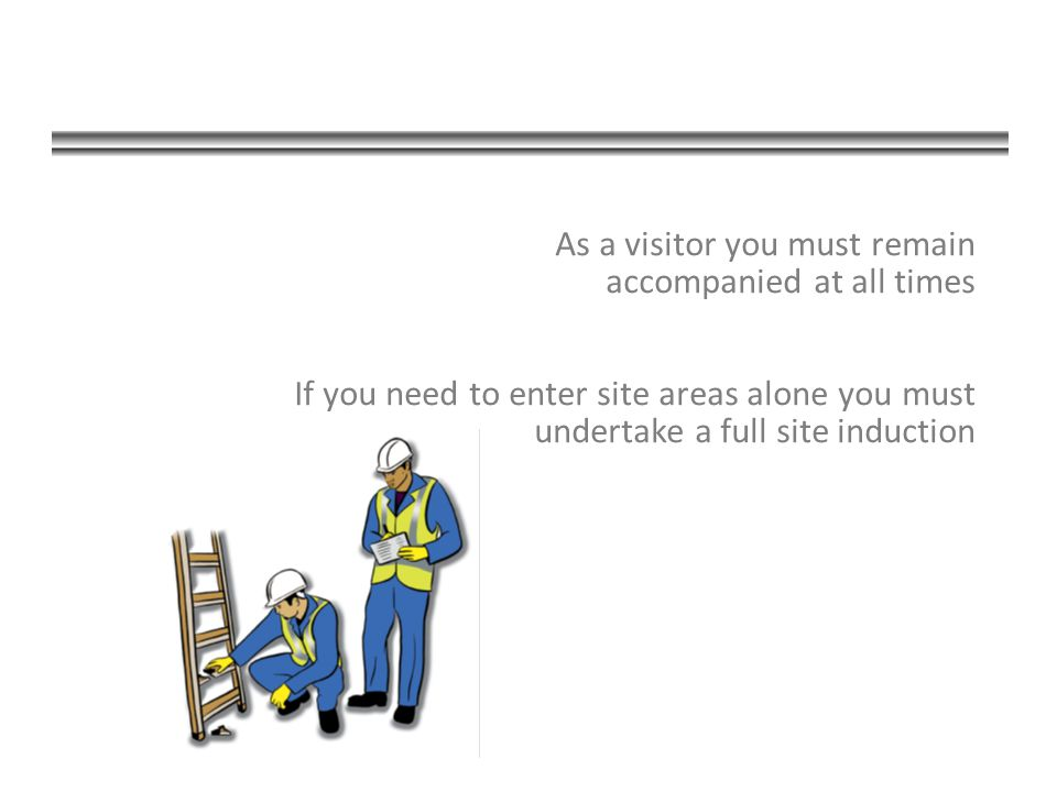 As a visitor you must remain accompanied at all times If you need to enter site areas alone you must undertake a full site induction