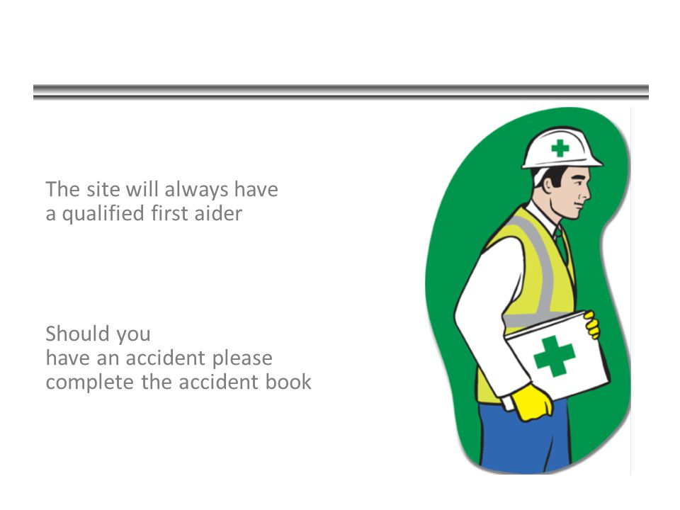 The site will always have a qualified first aider Should you have an accident please complete the accident book
