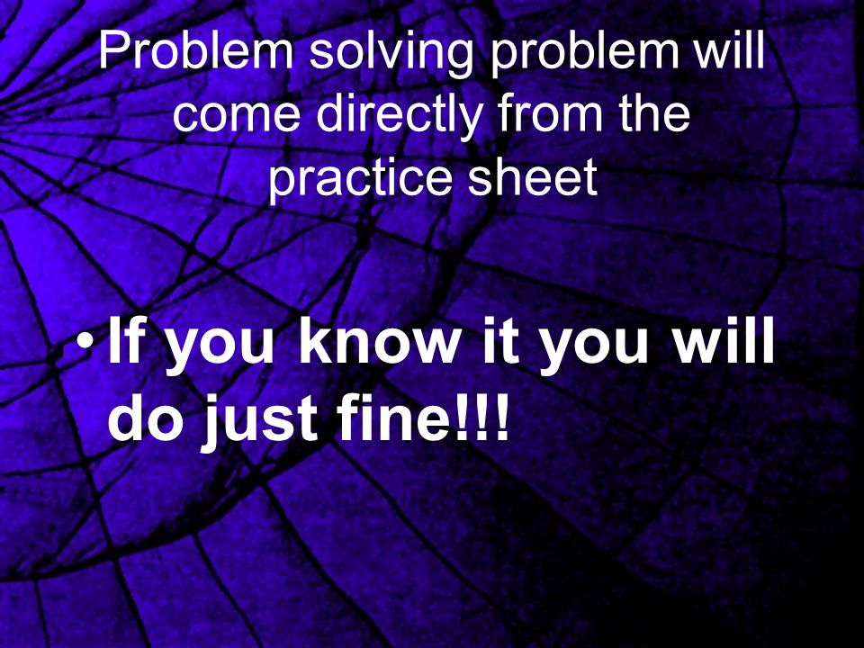 Problem solving problem will come directly from the practice sheet