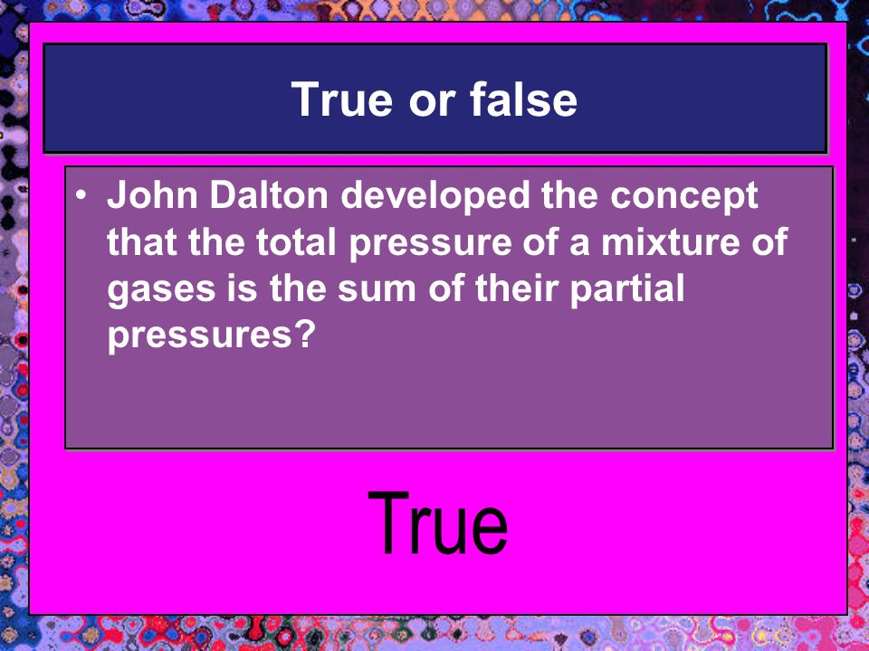 True or false John Dalton developed the concept that the total pressure of a mixture of gases is the sum of their partial pressures