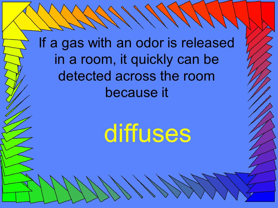 If a gas with an odor is released in a room, it quickly can be detected across the room because it