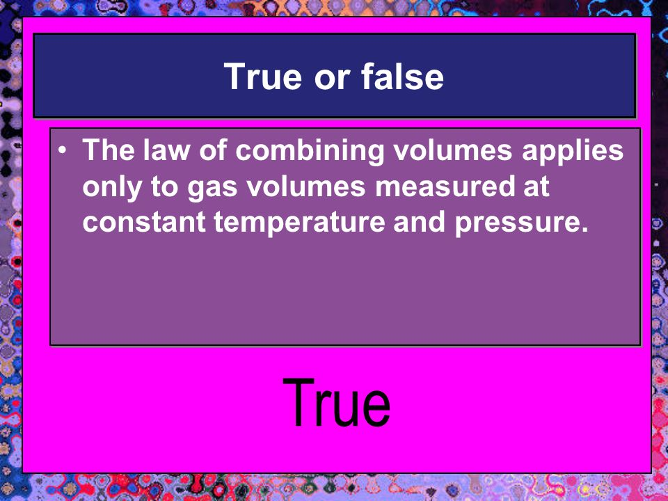 True or false The law of combining volumes applies only to gas volumes measured at constant temperature and pressure.