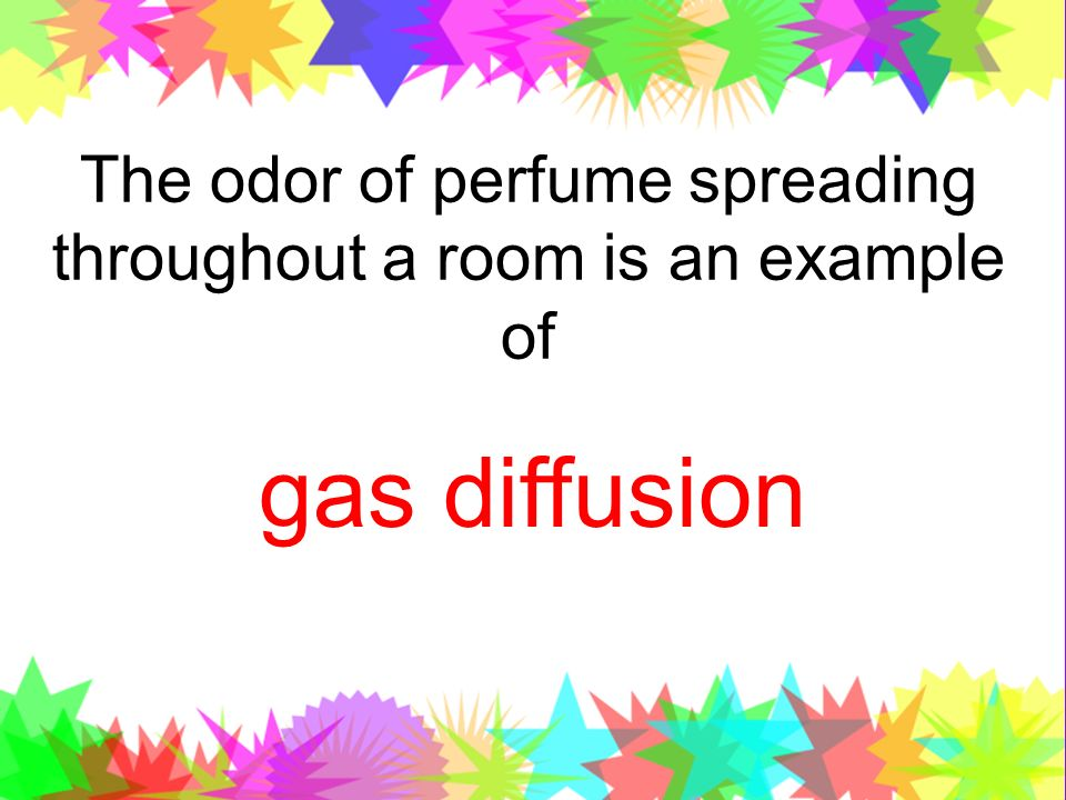 The odor of perfume spreading throughout a room is an example of