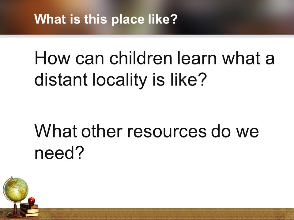 How can children learn what a distant locality is like