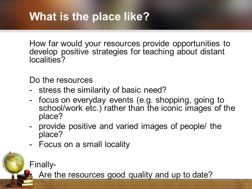 What is the place like How far would your resources provide opportunities to develop positive strategies for teaching about distant localities