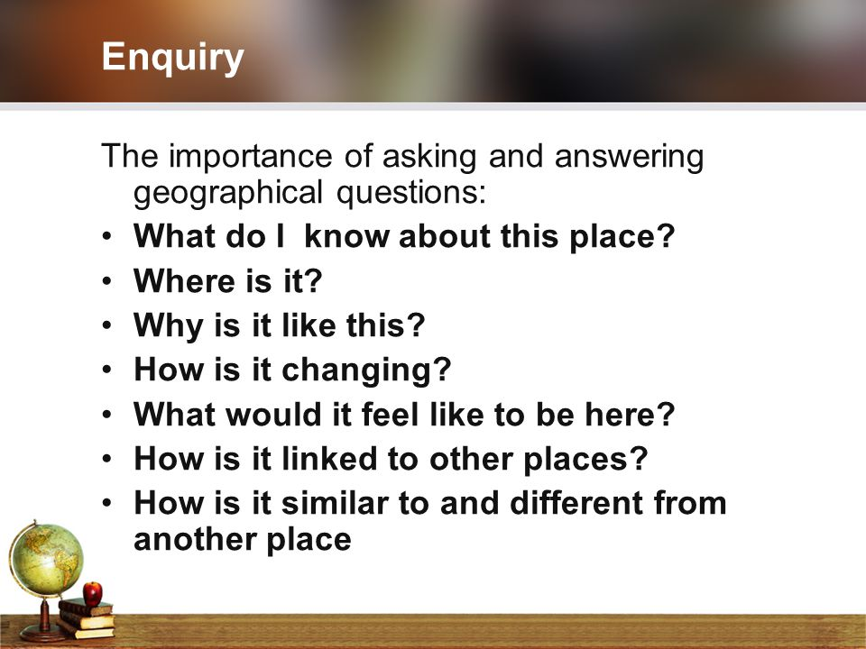 Enquiry The importance of asking and answering geographical questions: