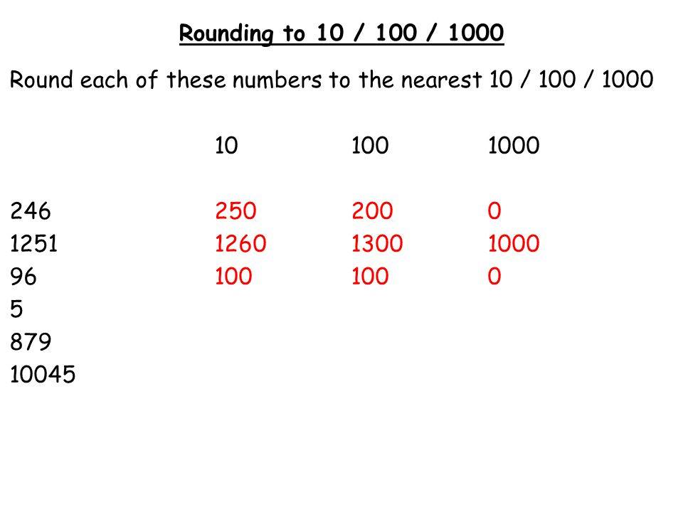Rounding to 10 / 100 / 1000 Round each of these numbers to the nearest 10 / 100 / 1000. 10 100 1000.