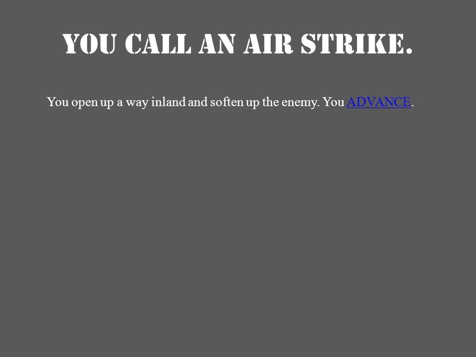 YOU CALL AN AIR STRIKE. You open up a way inland and soften up the enemy. You ADVANCE.