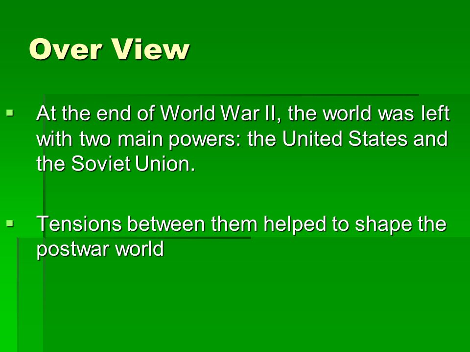Over View At the end of World War II, the world was left with two main powers: the United States and the Soviet Union.