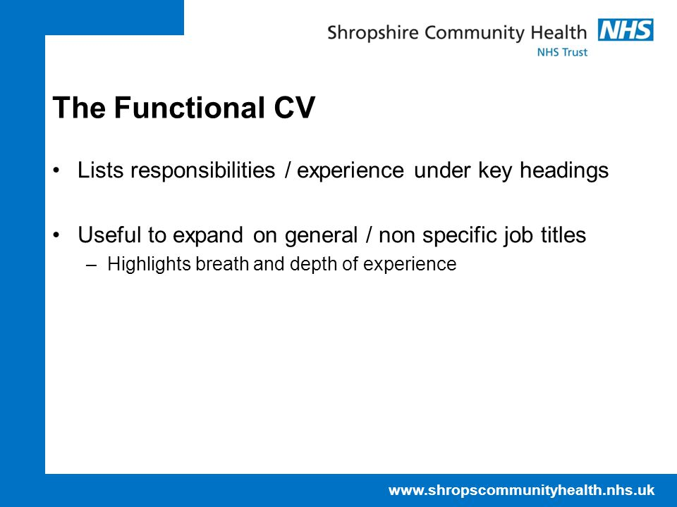 The Functional CV Lists responsibilities / experience under key headings. Useful to expand on general / non specific job titles.