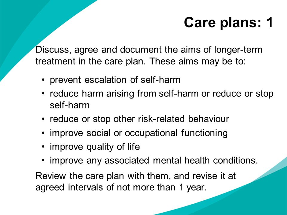 Care plans: 1 Discuss, agree and document the aims of longer-term treatment in the care plan. These aims may be to: