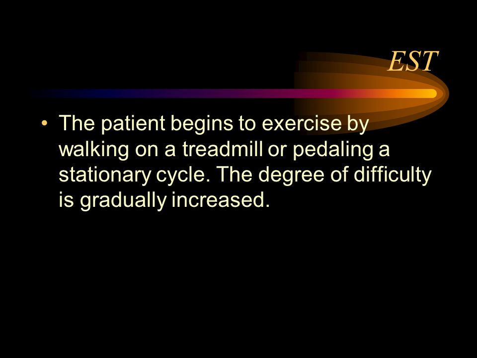 ESTThe patient begins to exercise by walking on a treadmill or pedaling a stationary cycle.