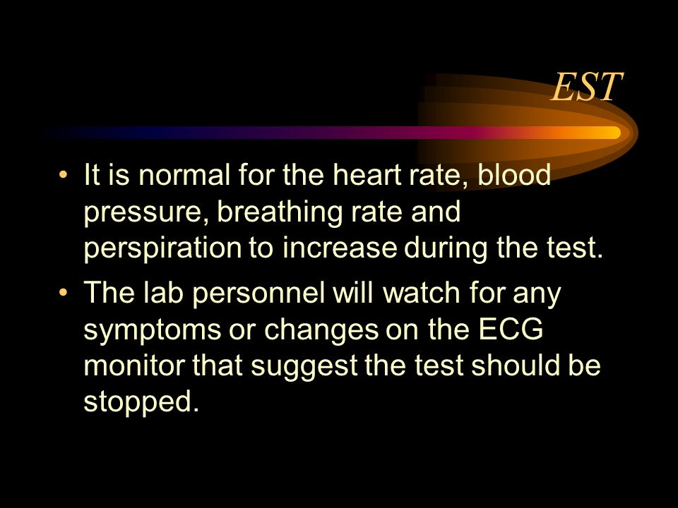 EST It is normal for the heart rate, blood pressure, breathing rate and perspiration to increase during the test.