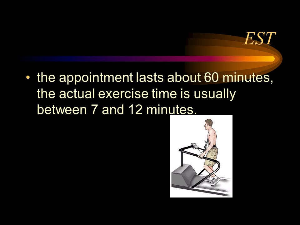 EST the appointment lasts about 60 minutes, the actual exercise time is usually between 7 and 12 minutes.
