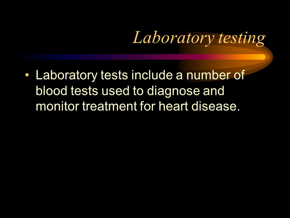 Laboratory testingLaboratory tests include a number of blood tests used to diagnose and monitor treatment for heart disease.