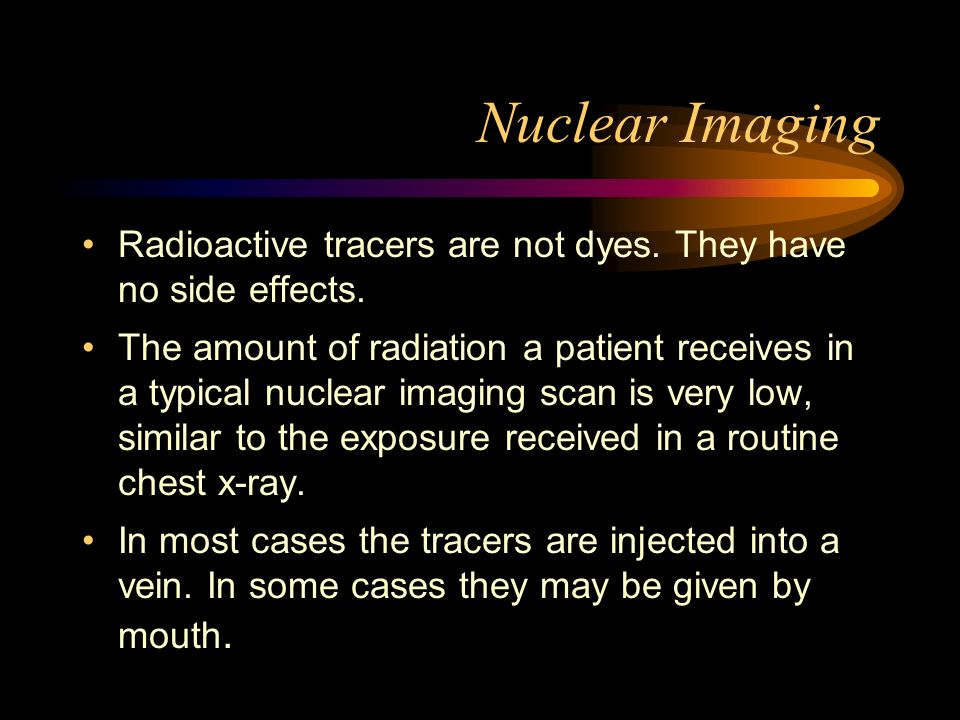 Nuclear Imaging Radioactive tracers are not dyes. They have no side effects.
