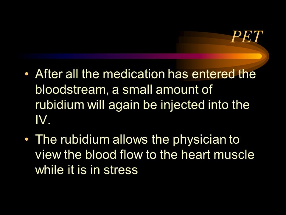 PETAfter all the medication has entered the bloodstream, a small amount of rubidium will again be injected into the IV.