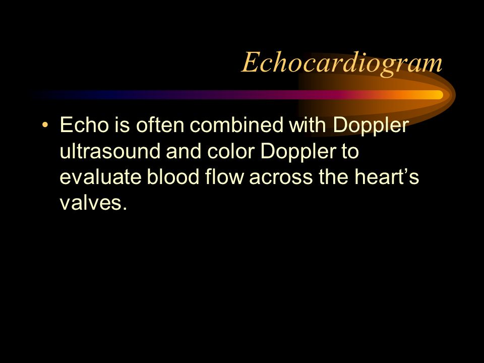 EchocardiogramEcho is often combined with Doppler ultrasound and color Doppler to evaluate blood flow across the heart's valves.