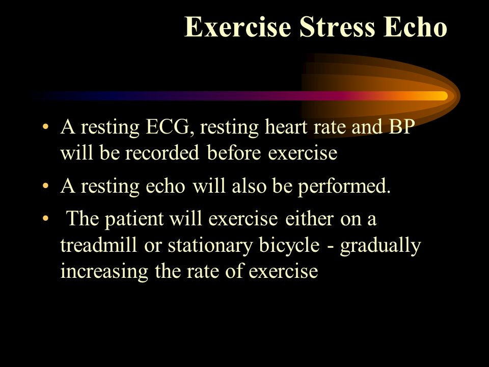 Exercise Stress Echo A resting ECG, resting heart rate and BP will be recorded before exercise. A resting echo will also be performed.