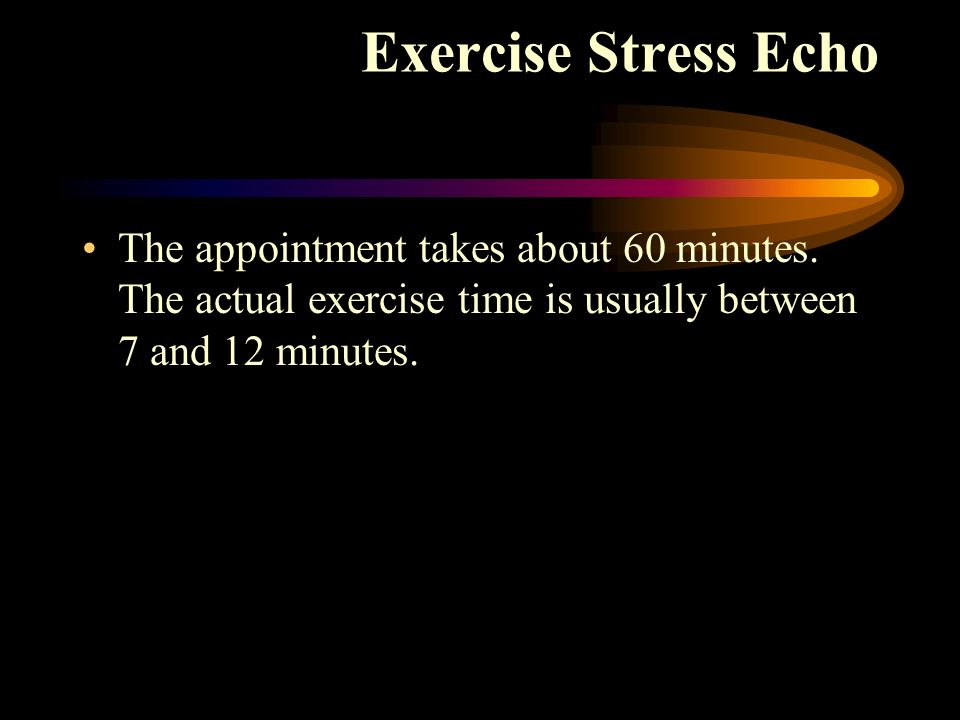 Exercise Stress Echo The appointment takes about 60 minutes.