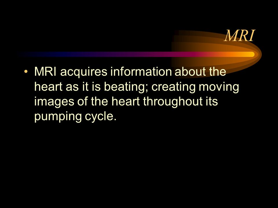 MRIMRI acquires information about the heart as it is beating; creating moving images of the heart throughout its pumping cycle.
