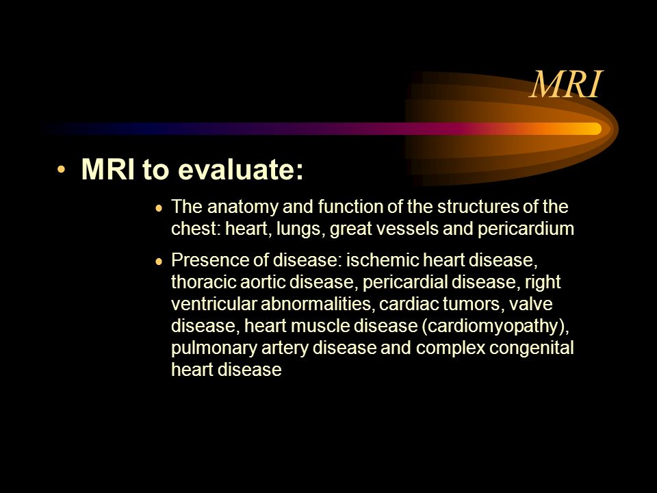 MRIMRI to evaluate: The anatomy and function of the structures of the chest: heart, lungs, great vessels and pericardium.