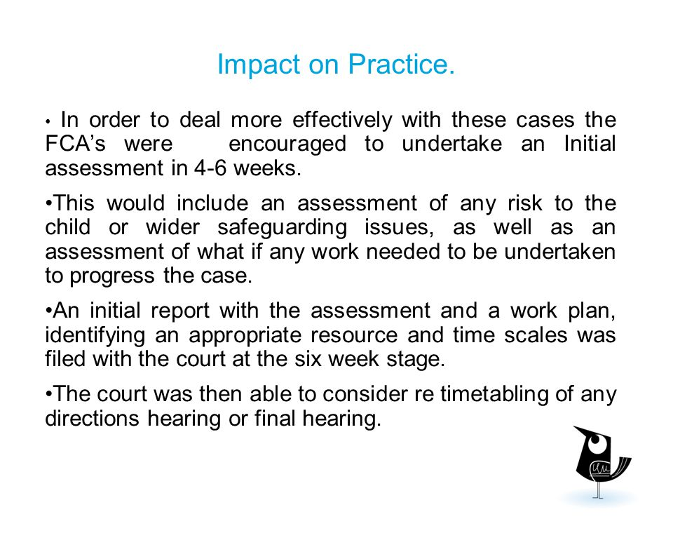 Impact on Practice. In order to deal more effectively with these cases the FCA's were encouraged to undertake an Initial assessment in 4-6 weeks.