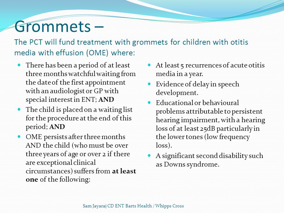 Grommets – The PCT will fund treatment with grommets for children with otitis media with effusion (OME) where: