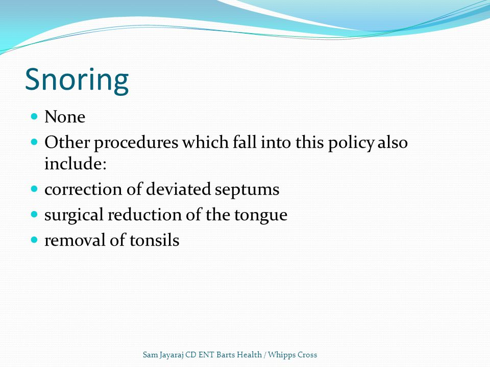 Snoring None. Other procedures which fall into this policy also include: correction of deviated septums.